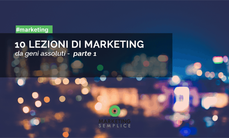 10 lezioni di marketing geni assoluti - parte 1