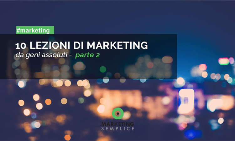 10 LEZIONI DI MARKETING DA GENI ASSOLUTI – parte 2
